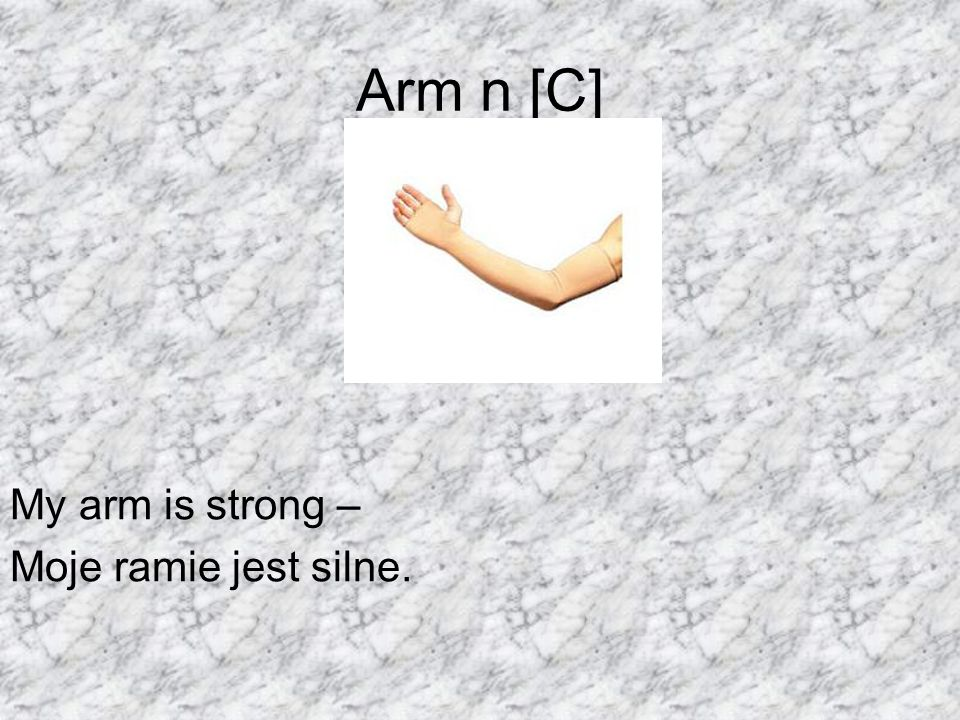 Arm n [C] My arm is strong – Moje ramie jest silne.